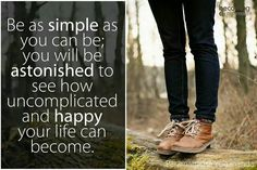 """""""Be as simple as you can be; you will be astonished to see how uncomplicated and happy your life can become."""""""