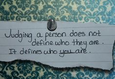 Judging a person does not define who they are - it defines who you are...  Leave the judging to God - it's not your job...
