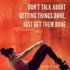 Don't talk about getting them done, just get them done. My biggest problem!