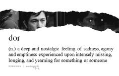 (n.) a deep and nostalgic feeling of sadness, agony and emptiness experienced upon intensely missing, longing and yearning something or someone