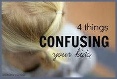 4 things parents do that are confusing their kids. Great post for mothers who are wondering about their children's behavior