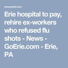 Erie hospital to pay, rehire ex-workers who refused flu shots - News - GoErie.com - Erie, PA