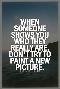 When someone shows you who they are, don't try to paint a new picture. Best Love Quotes, Great Quotes, Quotes To Live By, Favorite Quotes, Me Quotes, Motivational Quotes, Inspirational Quotes, Qoutes, Revenge Quotes