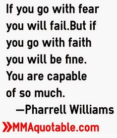 If you go with fear you will fail but if you go with faith you will be fine. You are capable of so much. -Pharrell Williams