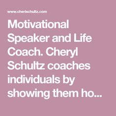 Motivational Speaker and Life Coach. Cheryl Schultz coaches individuals by showing them how their problems can turn into opportunities. Challenges are part of