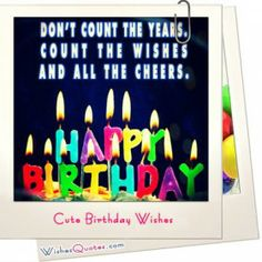 Don't Count The Years. Count The Wishes And All The Cheers, Happy Birthday happy birthday happy birthday wishes happy birthday quotes happy birthday images happy birthday pictures Cute Happy Birthday Wishes, Happy Birthday Mama, Nice Birthday Messages, Birthday Wishes And Images, Birthday Cards For Friends, Happy Birthday Pictures, Happy Birthday Greeting Card, Birthday Images, Birthday Quotes