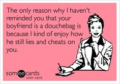 Free and Funny Confession Ecard: The only reason why I haven't reminded you that your boyfriend is a douchebag is because I kind of enjoy how he still lies and cheats on you. Create and send your own custom Confession ecard. Quotes To Live By, Me Quotes, Funny Quotes, Karma Quotes, Bitch Quotes, Cheating Boyfriend, Cheating Spouse, Told You So, Just For You