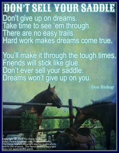 Don't sell your saddle!  I have heard this quote forever.  Don't ever give up on your dreams, just work harder and longer hours.  But some times you need a break and that's OK, but get back to your dreams ASAP!