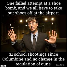 One failed shoe-bombing and we all have to take our shoes off at the airport. 31 school shootings since Columbine and nothing's been done to try to curb gun violence. -John Oliver