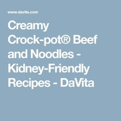 Creamy Crock-pot® Beef and Noodles - Kidney-Friendly Recipes - DaVita