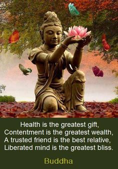 Health is the greatest gift. Contentment is the greatest wealth. A trusted friend is the best relative. Liberated mind is the greatest bliss. Buddha