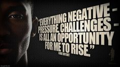 kobe bryant- don't like the player but love the quote