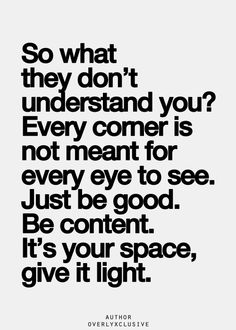So what they don't understand you? Every corner is not meant for every eye to see. Just be good. Be content. It's your space, give it light.