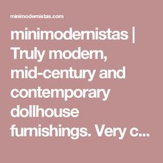 minimodernistas | Truly modern, mid-century and contemporary dollhouse furnishings. Very cool.