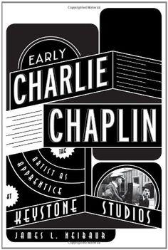 Early Charlie Chaplin: The Artist as Apprentice at Keystone Studios by James L. Neibaur