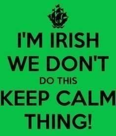 So fits me. I am Irish, Italian, and Cherokee. Staying calm is nothin my blood. I hate those damn signs anyway.