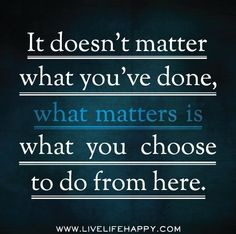 *It Doesn't Matter What You've Done. It Matters What You Choose To Do From Here.