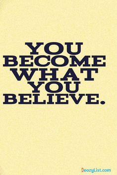 You become what you believe.