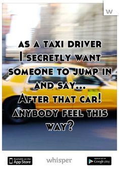 as a taxi driver  I secretly want  someone to jump in  and say...  After that car!  anybody feel this way?