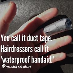 """You call it duct tape.  Hairdressers call it """"waterproof bandaid""""."""