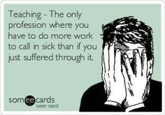 """- The only profession where you have to do more work to call in sick than if you just suffered through it."""" FROM: Middle School Science Teacher Humor Someecards, Great Quotes, Me Quotes, Funny Quotes, Inspirational Quotes, Motivational Quotes For Workplace, Sassy Quotes, Couple Quotes, Meaningful Quotes"""