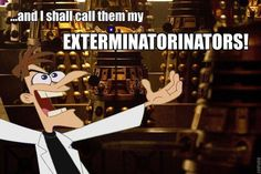 And who do you think is going to be exterminated first? Like come on, 2nd dimention Doofenshmirtz couldn't stand him, I think the Doctor would be safe for a minute, or two