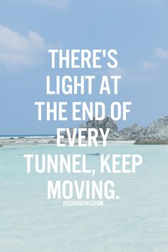 There's light at the end of every tunnel, keep moving.