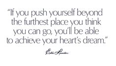 If you push yourself beyond the furthest place you think you can go, you'll be able to achieve your heart's dream.