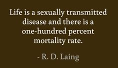 Life is a sexually transmitted disease and there is a one-hundred percent mortality rate. #quotes #laing #life