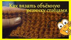 Объёмную резинка спицами для шапки и шарфа.