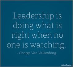 Leadership is doing what is right when no one is watching. -George Van Valkenburg