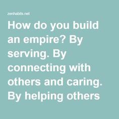 How do you build an empire? By serving. By connecting with others and caring. By helping others build their empires.