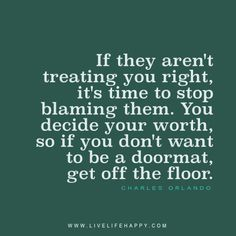 If they aren't treating you right, it's time to stop blaming them. You decide your worth, so if you don't want to be a doormat, get off the floor. - Charles Orlando
