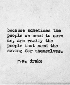R.M. Drake - because sometimes the people we need to save us, are really the people that need the saving for themselves