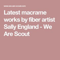Latest macrame works by fiber artist Sally England - We Are Scout