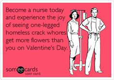 Become a nurse today and experience the joy of seeing one-legged homeless crack whores get more flowers than you on Valentine's Day.