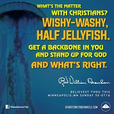 What's the matter with Christians? Wishy-washy, half jellyfish. Get a backbone in you and stand up for God and what's right. Image Quote from: BELIEVEST THOU THIS - MINNEAPOLIS MN SUNDAY 50-0716 - Rev. William Marrion Branham
