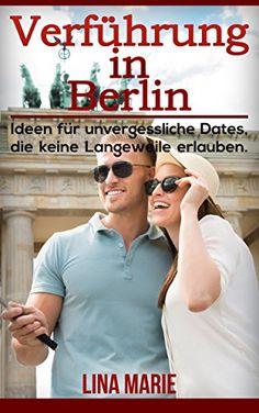 Verführung in Berlin: Ideen für unvergessliche Dates, die keine Langeweile erlauben. (Flirten, Verführung, Frauen verführen, Flirten lernen, Berlin erleben)