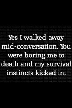 Haha! I would love to walk away from certain people.