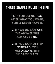 Three Simple Rules In Life: If You Do Not Go After What You Want, You'll Never Have It. If You Do Not Ask, The Answer Will Always Be No. If You Do Not Step Forward, You Will Alwas Be In The Same Place