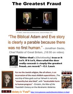 "The Greatest Fraud - Propagating Idolatry: ""The Biblical Adam and Eve story is clearly a parable because there was no first human."" - Chief Rabbi Jonathan Sacks  http://www.pinterest.com/pin/540924605218976807/ Goyim Bow to Idolatry: Respect for Idolatry? The Jews have always been right about one thing - Goyim (non-Jews) bow to vanity and emptiness and pray to a god which helps not. http://www.pinterest.com/pin/228135537349076209/ http://www.pinterest.com/pin/228135537349076215/"