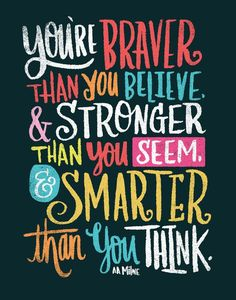 You're braver than you believe, & stronger than you seem, & smarter than you think. - A.A. Milne