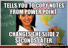 Unhelpful High School Teacher - tells you to copy notes from power point