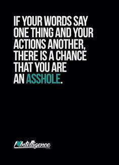 If your words say one thing and your actions another, there is a chance that you are an asshole.