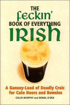 The Hardcover of the The Feckin' Book of Everything Irish: A Gansey-Load of Deadly Craic for Cute Hoors and Bowsies by Colin Murphy, Donal O'Dea Find My Ancestors, Irish Jokes, Long Books, Irish Eyes Are Smiling, Irish Girls, This Is A Book, Irish Celtic, Irish Dance, Everything