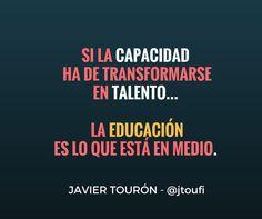 Si la capacidad ha de transformarse en talento... la educación es lo que está en medio.