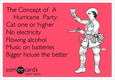 The Concept of A Hurricane Party: Cat one or higher No electricity Flowing alcohol Music on batteries Bigger house the better.