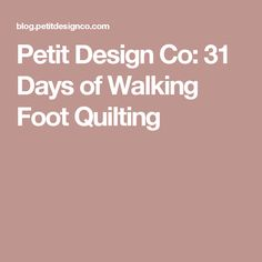 Petit Design Co: 31 Days of Walking Foot Quilting