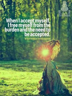 When I accept myself, I free myself from the burden & the need to be accepted by others.  ♡ WILD WOMAN SISTERHOOD®   -