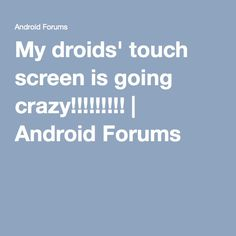 My droids' touch screen is going crazy!!!!!!!!! | Android Forums